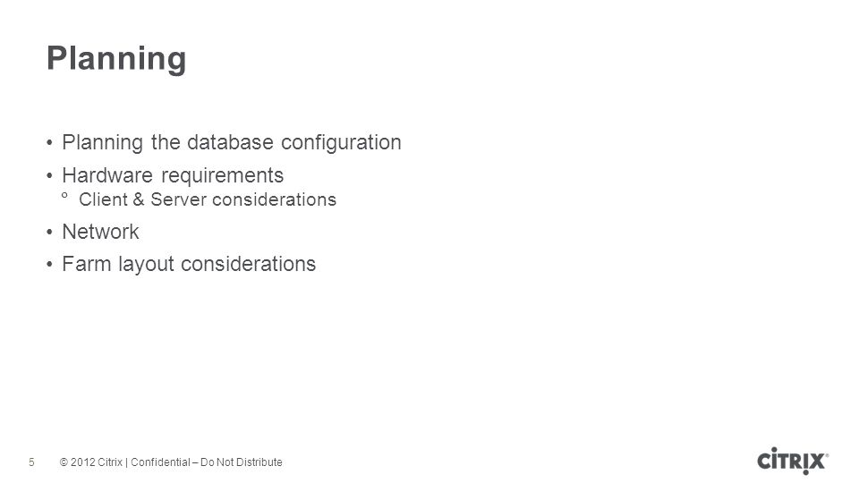 © 2012 Citrix | Confidential – Do Not Distribute Planning 5 Planning the database configuration Hardware requirements Client & Server considerations Network Farm layout considerations