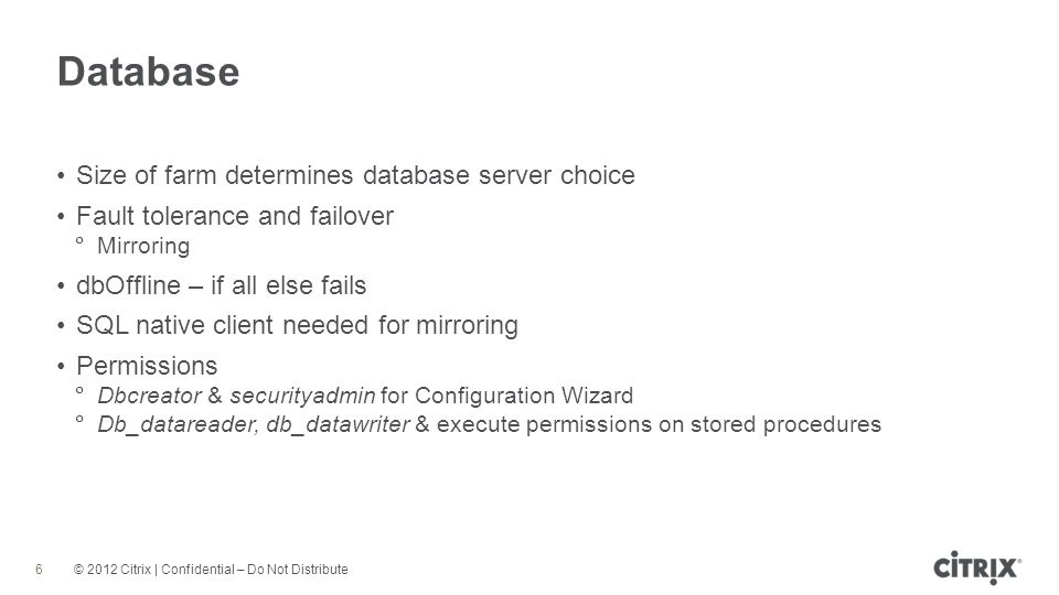 © 2012 Citrix | Confidential – Do Not Distribute Database 6 Size of farm determines database server choice Fault tolerance and failover Mirroring dbOffline – if all else fails SQL native client needed for mirroring Permissions Dbcreator & securityadmin for Configuration Wizard Db_datareader, db_datawriter & execute permissions on stored procedures