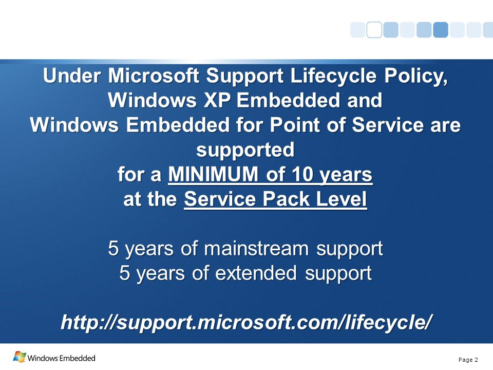 Page 2 Under Microsoft Support Lifecycle Policy, Windows XP Embedded and Windows Embedded for Point of Service are supported for a MINIMUM of 10 years