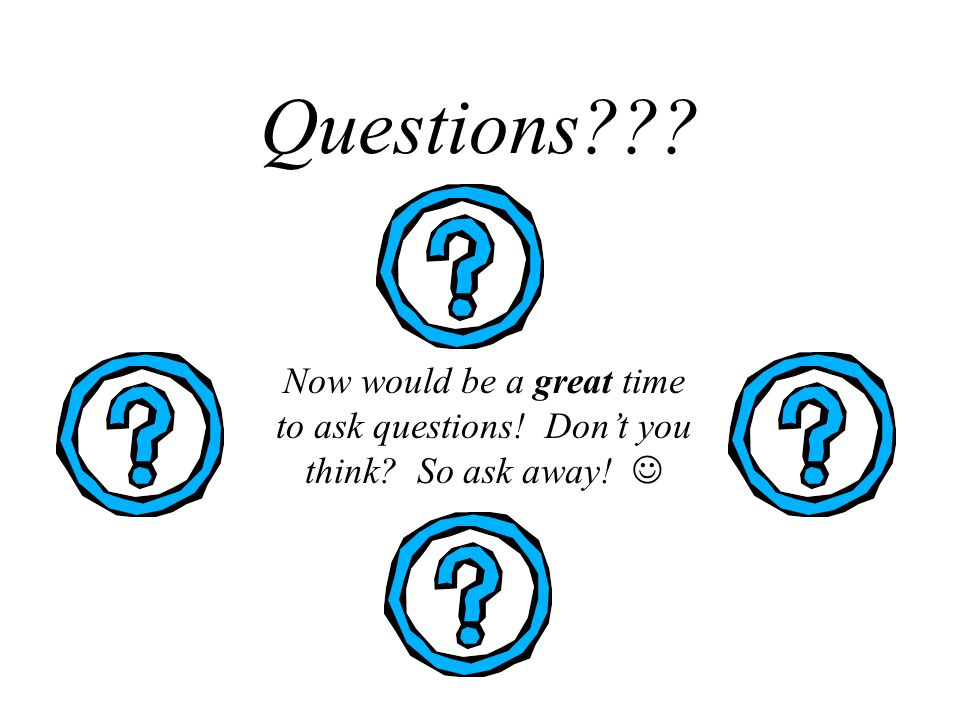 Questions??? Now would be a great time to ask questions! Dont you think? So ask away!