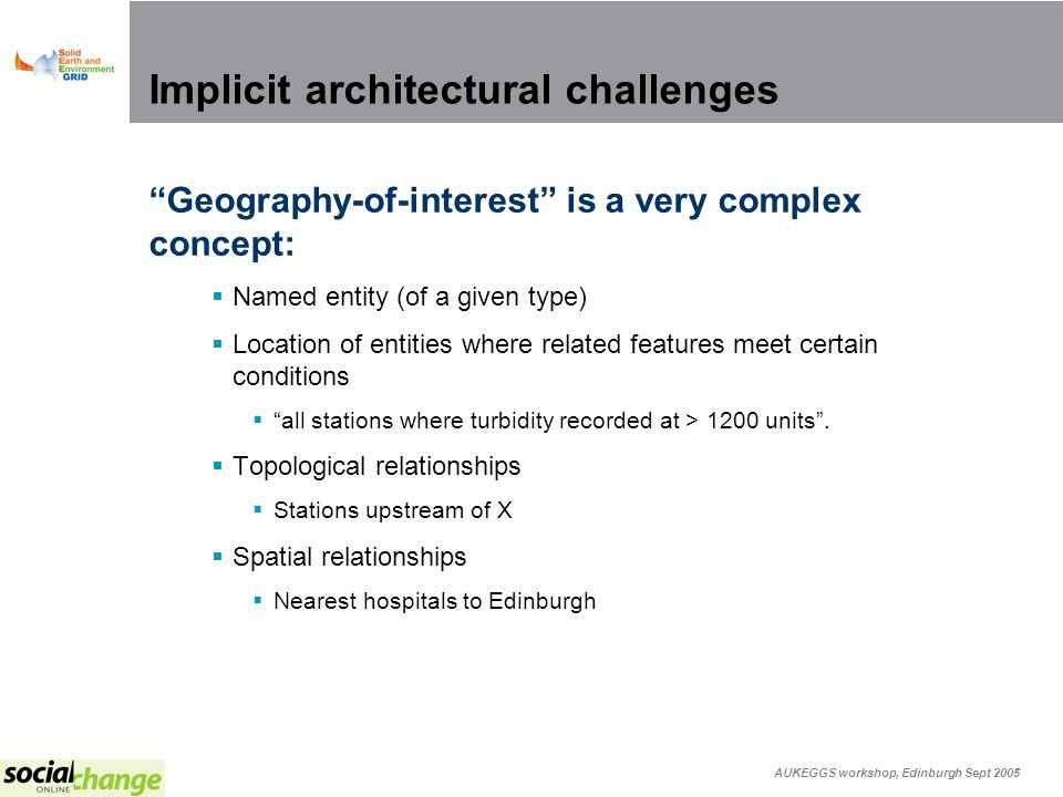 AUKEGGS workshop, Edinburgh Sept 2005 Implicit architectural challenges Geography-of-interest is a very complex concept: Named entity (of a given type) Location of entities where related features meet certain conditions all stations where turbidity recorded at > 1200 units.