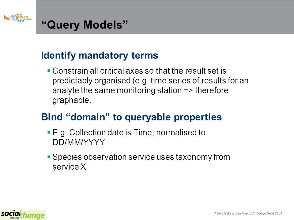AUKEGGS workshop, Edinburgh Sept 2005 Query Models Identify mandatory terms Constrain all critical axes so that the result set is predictably organised (e.g.