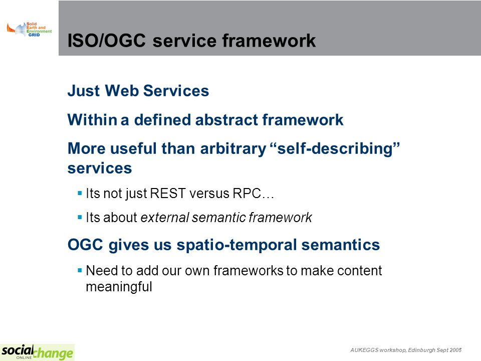 AUKEGGS workshop, Edinburgh Sept 2005 ISO/OGC service framework Just Web Services Within a defined abstract framework More useful than arbitrary self-describing services Its not just REST versus RPC… Its about external semantic framework OGC gives us spatio-temporal semantics Need to add our own frameworks to make content meaningful