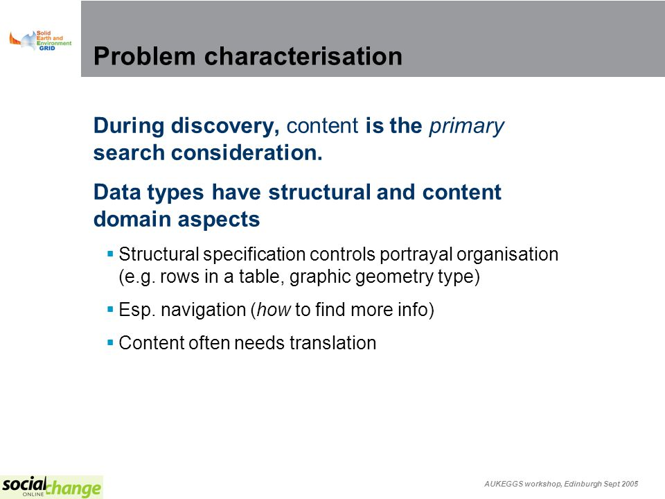 AUKEGGS workshop, Edinburgh Sept 2005 Problem characterisation During discovery, content is the primary search consideration.