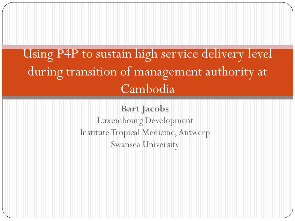Bart Jacobs Luxembourg Development Institute Tropical Medicine, Antwerp Swansea University Using P4P to sustain high service delivery level during tra
