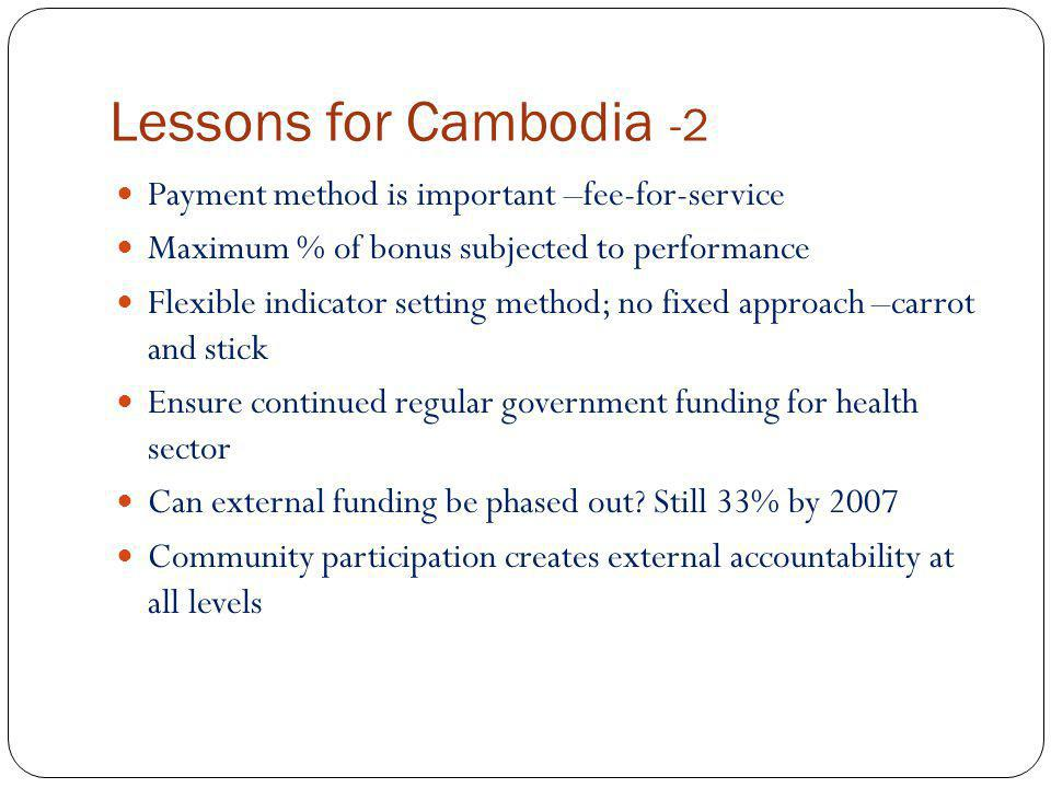 Lessons for Cambodia -2 Payment method is important –fee-for-service Maximum % of bonus subjected to performance Flexible indicator setting method; no