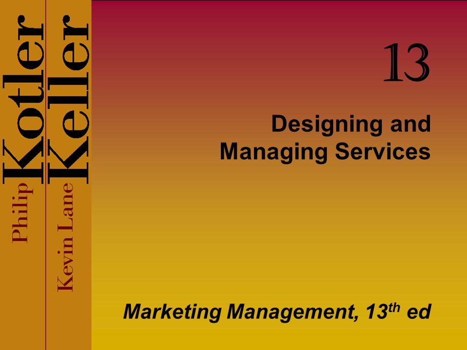 Designing and Managing Services Marketing Management, 13 th ed 13