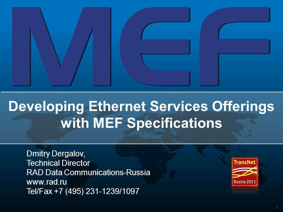 1 Developing Ethernet Services Offerings with MEF Specifications Dmitry Dergalov, Technical Director RAD Data Communications-Russia www.rad.ru Tel/Fax