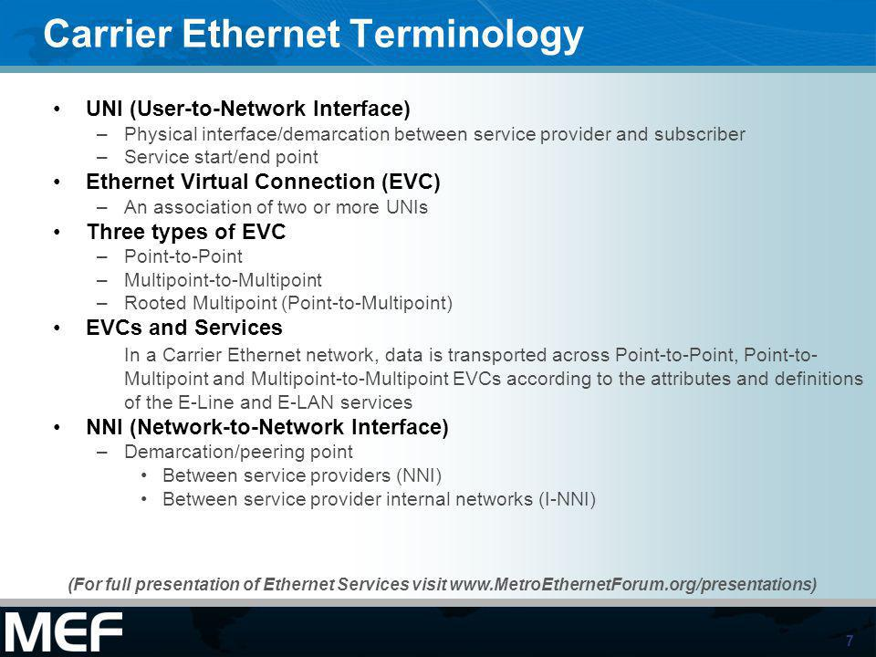 7 Carrier Ethernet Terminology UNI (User-to-Network Interface) –Physical interface/demarcation between service provider and subscriber –Service start/