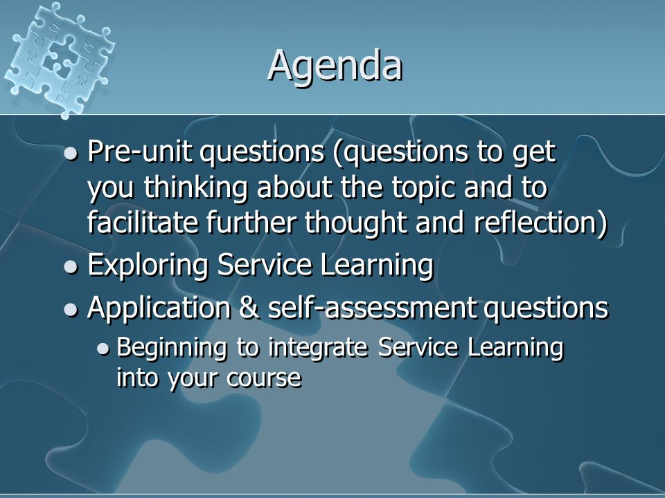 Agenda Pre-unit questions (questions to get you thinking about the topic and to facilitate further thought and reflection) Exploring Service Learning Application & self-assessment questions Beginning to integrate Service Learning into your course Pre-unit questions (questions to get you thinking about the topic and to facilitate further thought and reflection) Exploring Service Learning Application & self-assessment questions Beginning to integrate Service Learning into your course