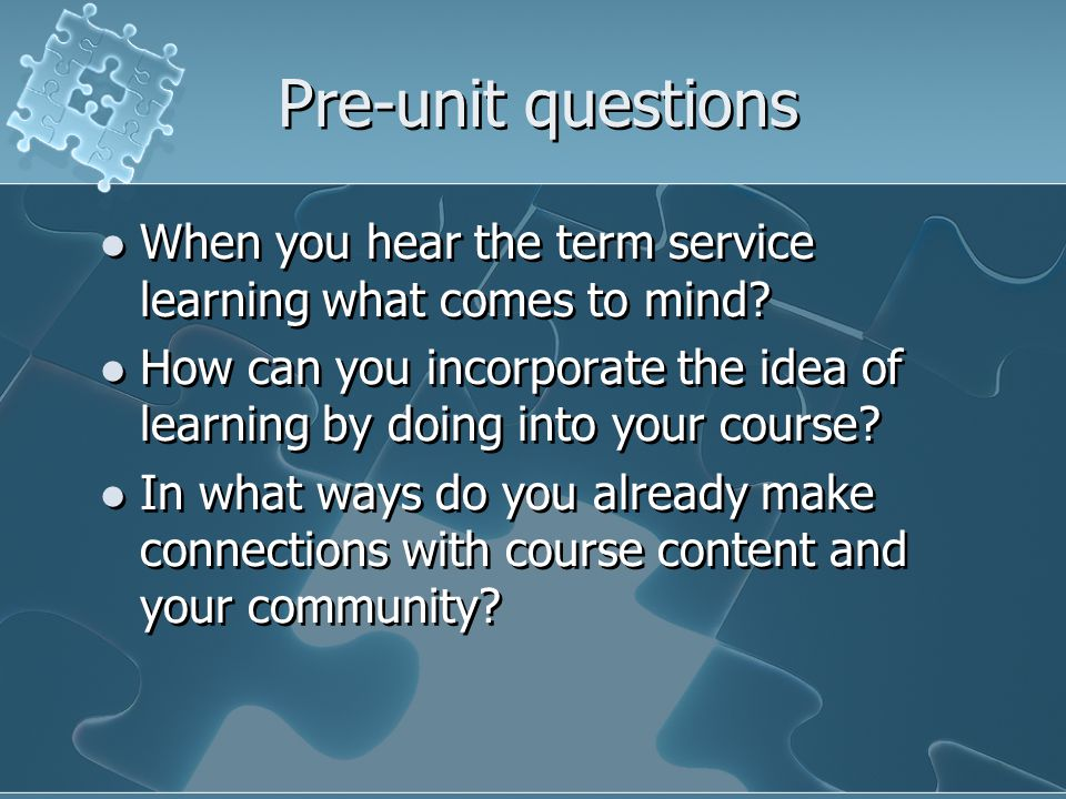 Pre-unit questions When you hear the term service learning what comes to mind? How can you incorporate the idea of learning by doing into your course?