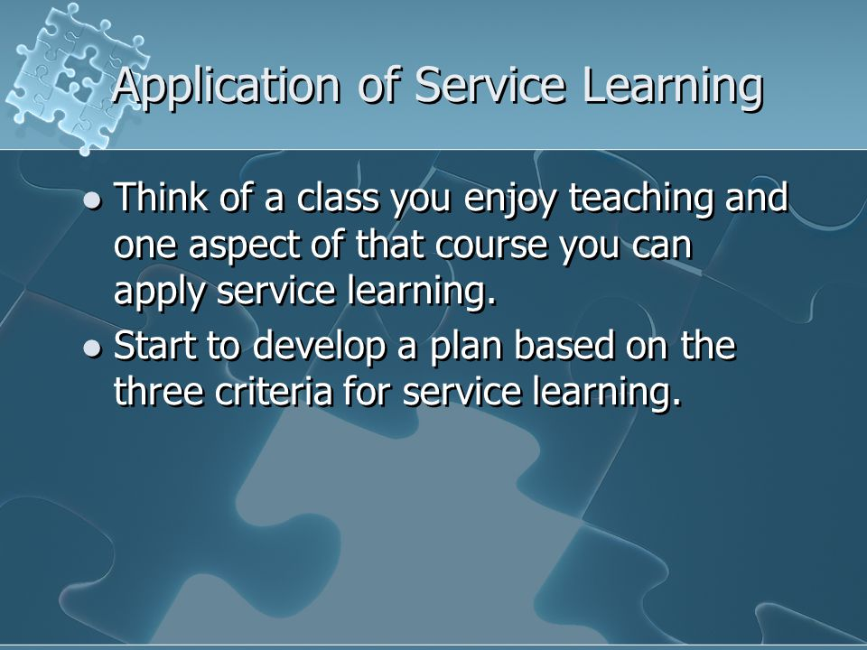 Application of Service Learning Think of a class you enjoy teaching and one aspect of that course you can apply service learning. Start to develop a p
