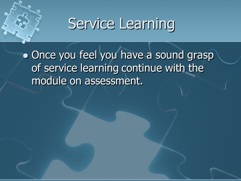Service Learning Once you feel you have a sound grasp of service learning continue with the module on assessment.