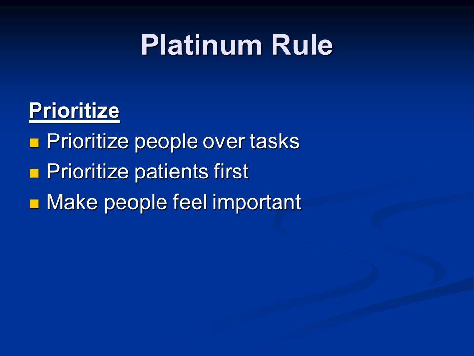 Platinum Rule Prioritize Prioritize people over tasks Prioritize people over tasks Prioritize patients first Prioritize patients first Make people feel important Make people feel important