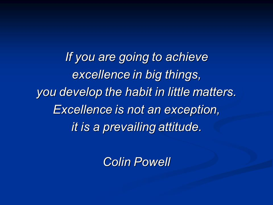If you are going to achieve excellence in big things, you develop the habit in little matters.