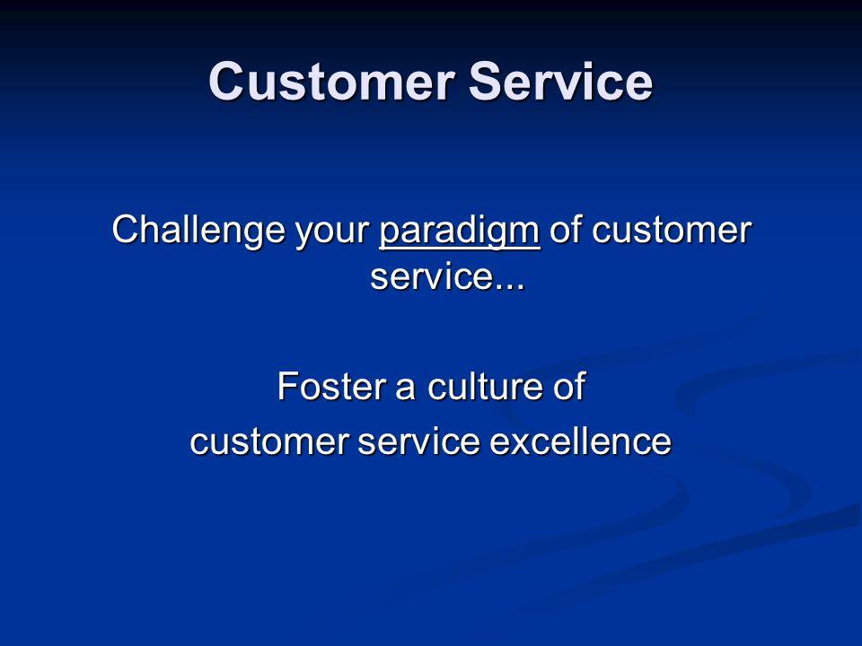 Customer Service Challenge your paradigm of customer service...