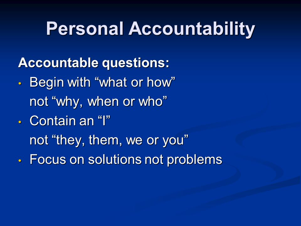 Personal Accountability Accountable questions: Begin with what or how Begin with what or how not why, when or who Contain an I Contain an I not they, them, we or you Focus on solutions not problems Focus on solutions not problems