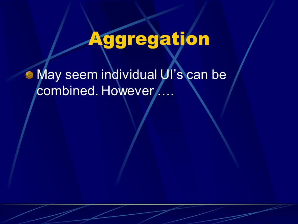 Aggregation May seem individual UIs can be combined. However ….