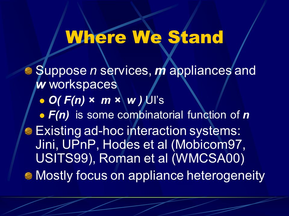 Where We Stand Suppose n services, m appliances and w workspaces O( F(n) × m × w ) UIs F(n) is some combinatorial function of n Existing ad-hoc interaction systems: Jini, UPnP, Hodes et al (Mobicom97, USITS99), Roman et al (WMCSA00) Mostly focus on appliance heterogeneity