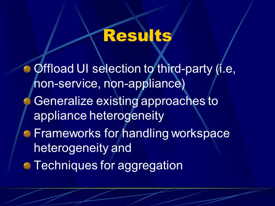 Results Offload UI selection to third-party (i.e, non-service, non-appliance) Generalize existing approaches to appliance heterogeneity Frameworks for handling workspace heterogeneity and Techniques for aggregation