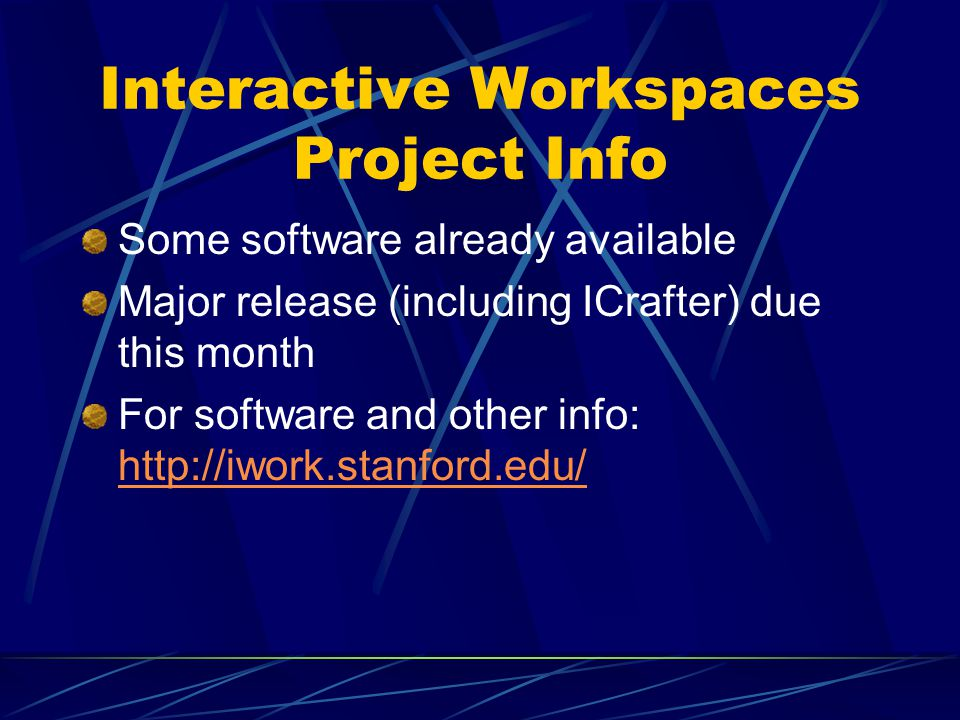 Interactive Workspaces Project Info Some software already available Major release (including ICrafter) due this month For software and other info: http://iwork.stanford.edu/ http://iwork.stanford.edu/