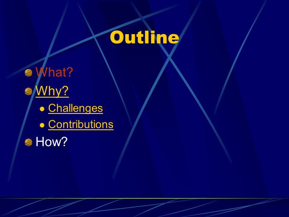Outline What? Why? Challenges Contributions How?