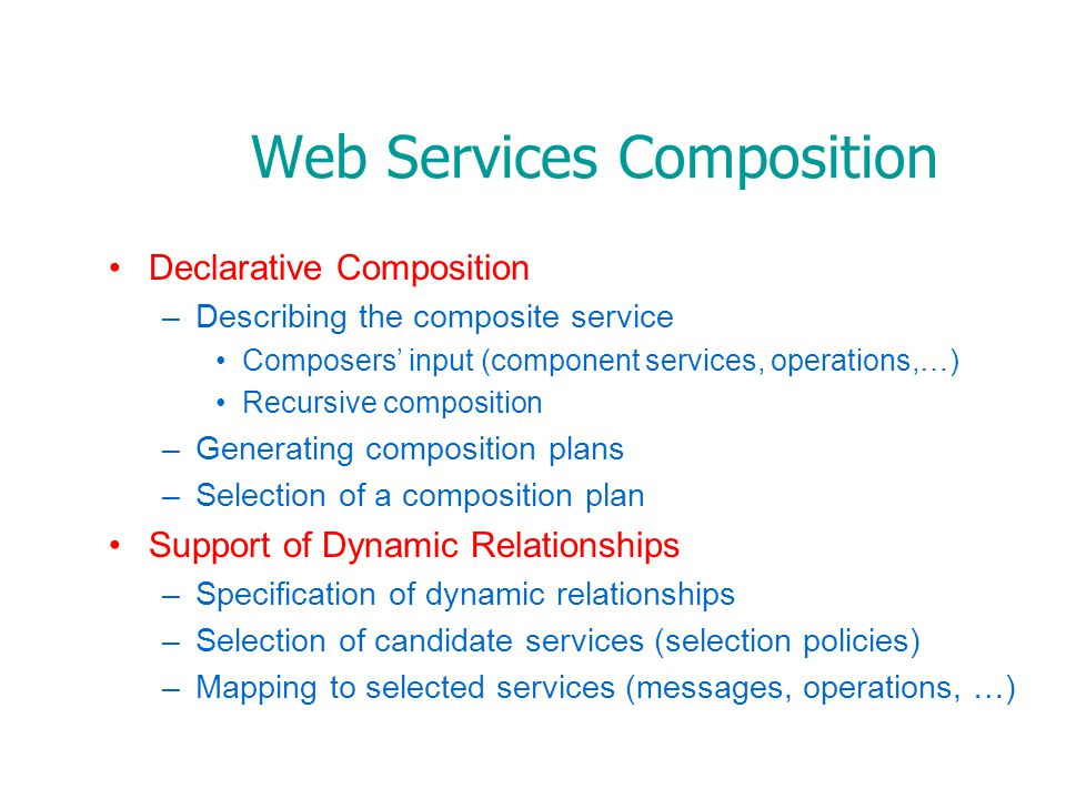 Declarative Composition –Describing the composite service Composers input (component services, operations,…) Recursive composition –Generating composition plans –Selection of a composition plan Support of Dynamic Relationships –Specification of dynamic relationships –Selection of candidate services (selection policies) –Mapping to selected services (messages, operations, …) Web Services Composition