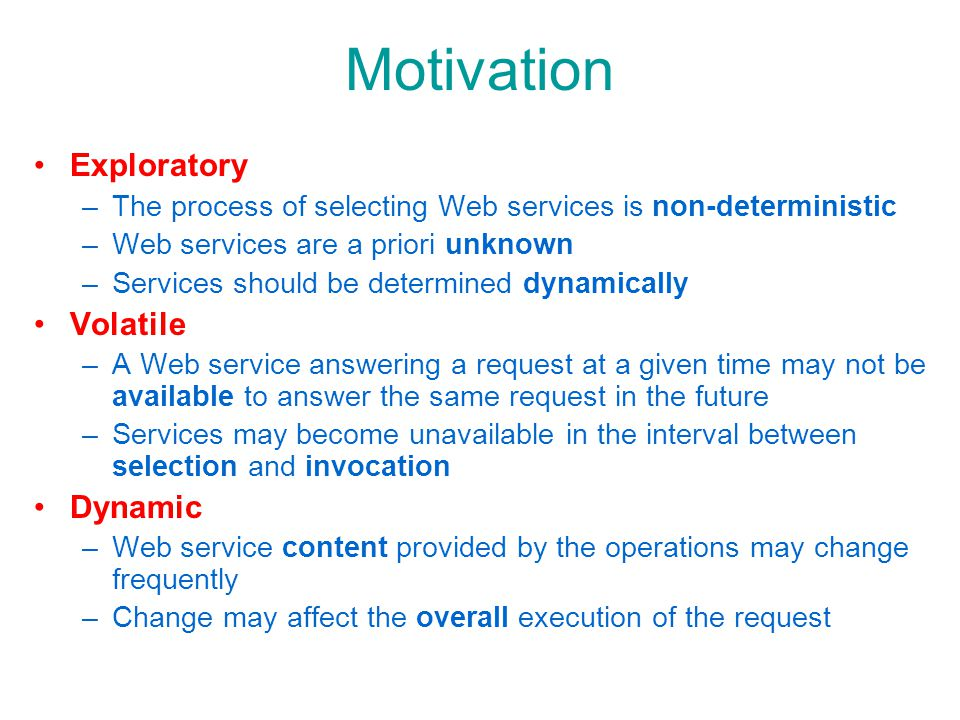 Motivation Exploratory –The process of selecting Web services is non-deterministic –Web services are a priori unknown –Services should be determined dynamically Volatile –A Web service answering a request at a given time may not be available to answer the same request in the future –Services may become unavailable in the interval between selection and invocation Dynamic –Web service content provided by the operations may change frequently –Change may affect the overall execution of the request