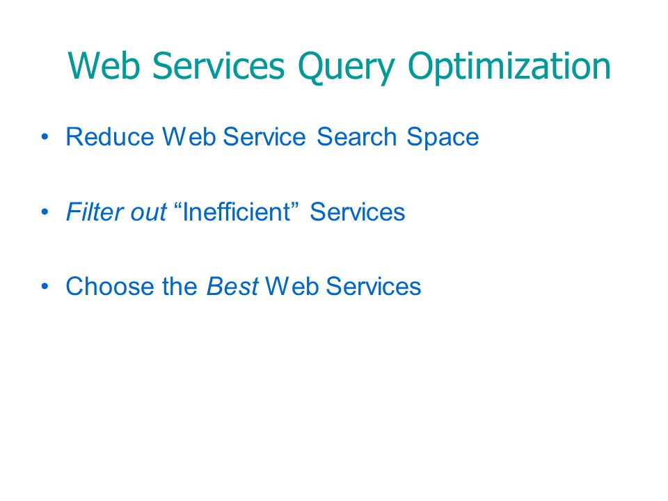 Web Services Query Optimization Need: –Organization of the Large Web Service Space –Compare the Service Execution Plans –Select the Needed Web Services, Based on QoS Quality of Service (QoS) –Set of characteristics of a system, necessary to achieve the required functionality QoS Attributes –Reputation: Objective evaluation of trust –Response Time: Delay between request and response –Availability: Probability of system accessibility –Service Fee: Price demanded for service
