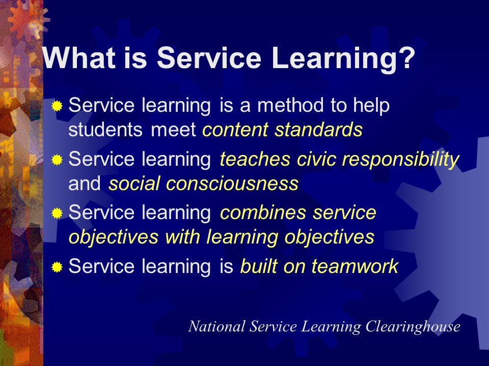 Service Learning and Student Outcomes Better language and reading Better test scores Better grades Homework completion improves Less likely to drop-out More involved in school