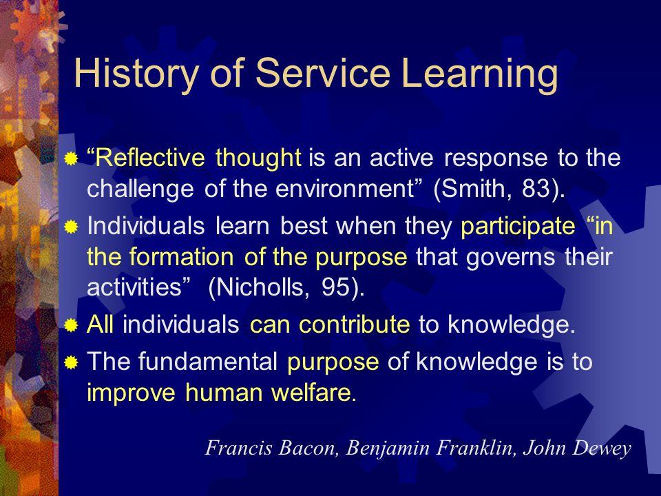 History of Service Learning Reflective thought is an active response to the challenge of the environment (Smith, 83).