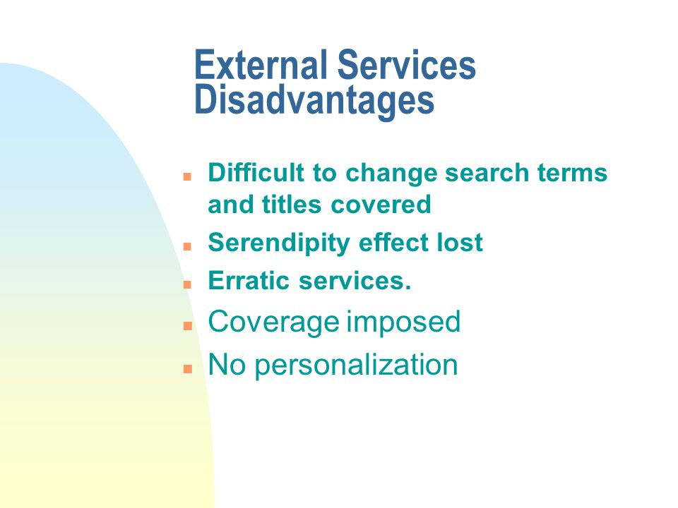 External Services Disadvantages n Difficult to change search terms and titles covered n Serendipity effect lost n Erratic services.