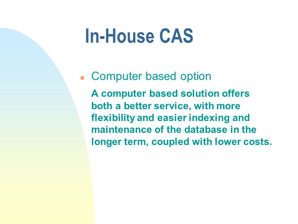 In-House CAS n Computer based option A computer based solution offers both a better service, with more flexibility and easier indexing and maintenance of the database in the longer term, coupled with lower costs.