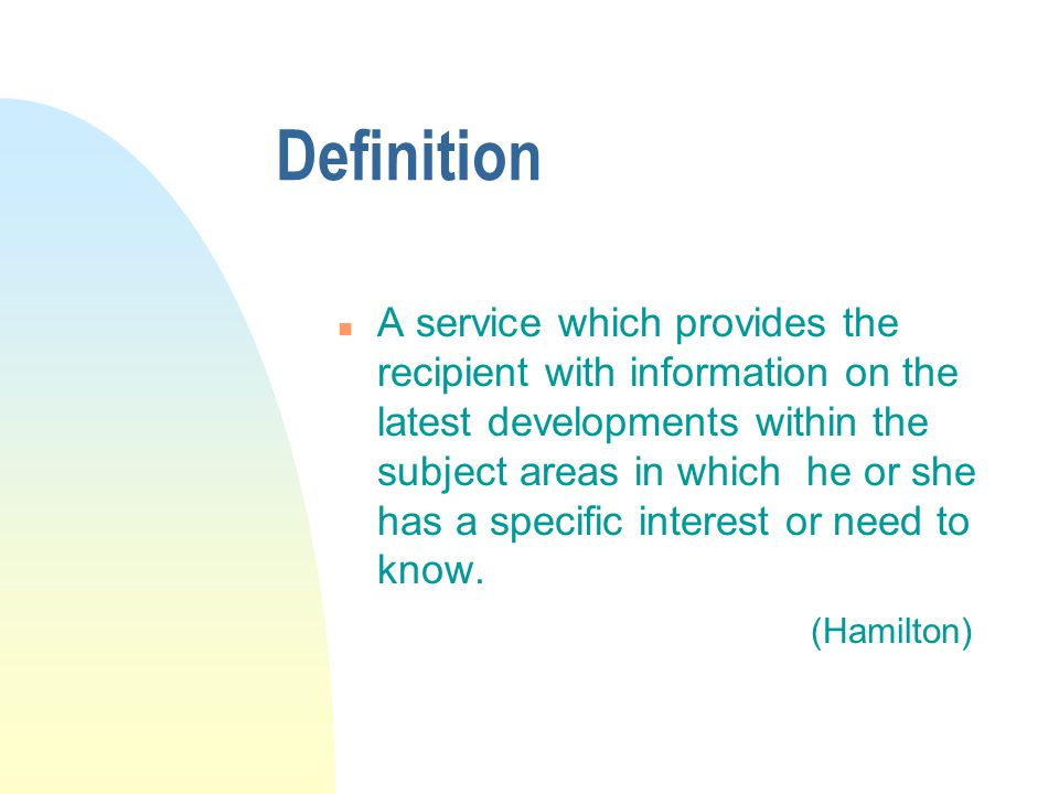 Definition n A service which provides the recipient with information on the latest developments within the subject areas in which he or she has a specific interest or need to know.