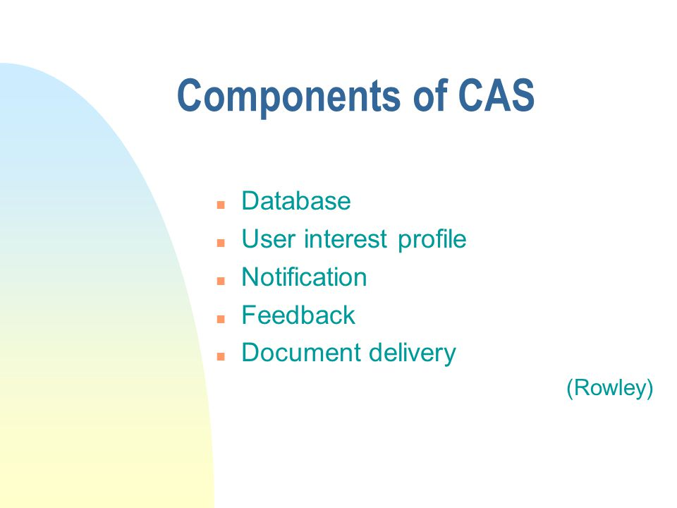 Factors of a good CAS n Knowing what topics to cover n Knowing who wants what n Knowing the source for obtaining the latest information n Supplying the information regularly and reliably (Hamilton)