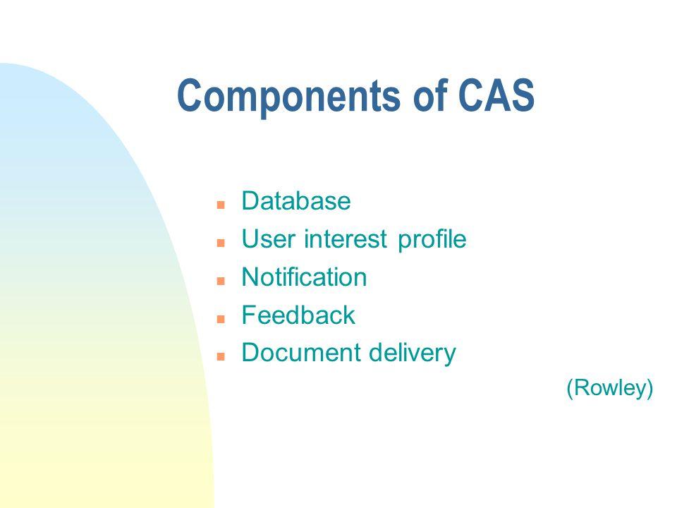Components of CAS n Database n User interest profile n Notification n Feedback n Document delivery (Rowley)