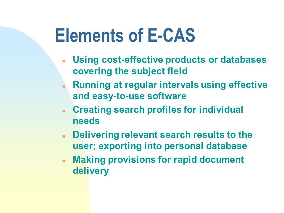 Elements of E-CAS n Using cost-effective products or databases covering the subject field n Running at regular intervals using effective and easy-to-use software n Creating search profiles for individual needs n Delivering relevant search results to the user; exporting into personal database n Making provisions for rapid document delivery
