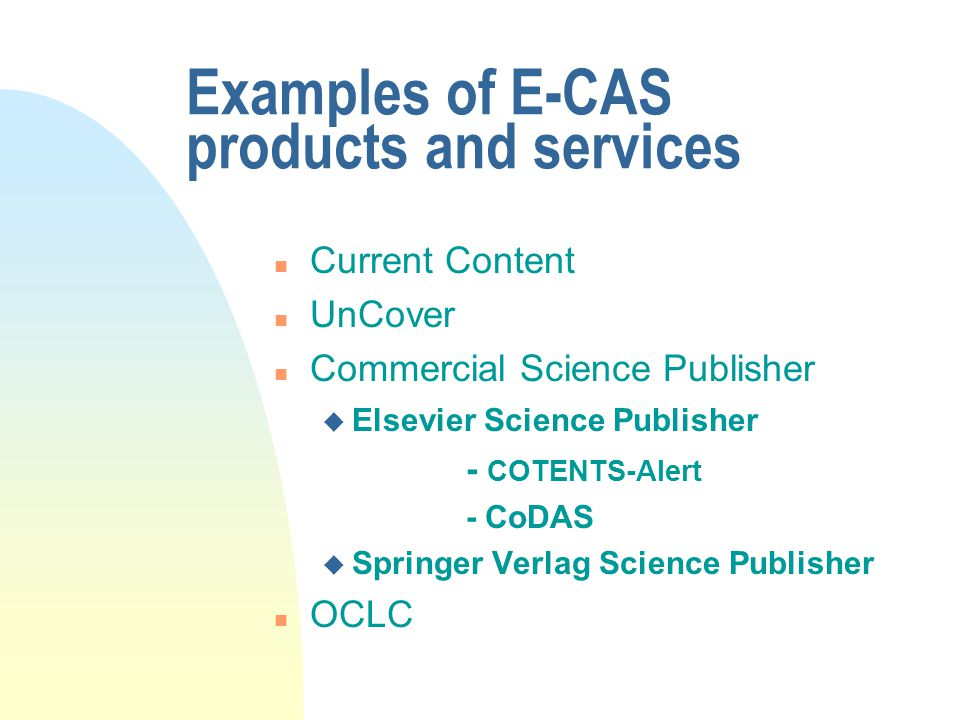 Examples of E-CAS products and services n Current Content n UnCover n Commercial Science Publisher u Elsevier Science Publisher - COTENTS-Alert - CoDAS u Springer Verlag Science Publisher n OCLC