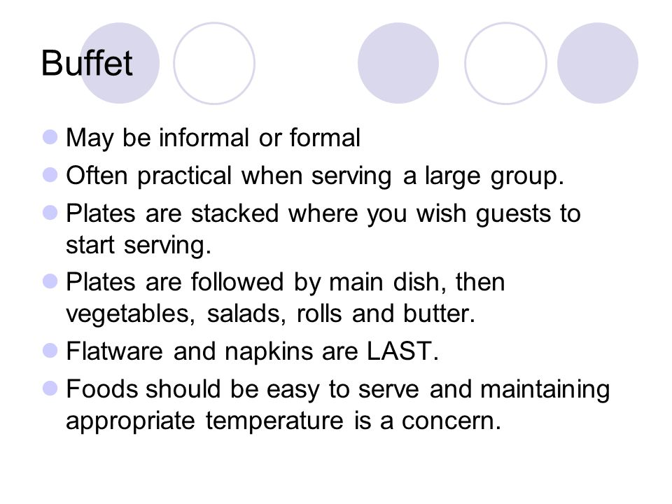 Buffet May be informal or formal Often practical when serving a large group. Plates are stacked where you wish guests to start serving. Plates are fol