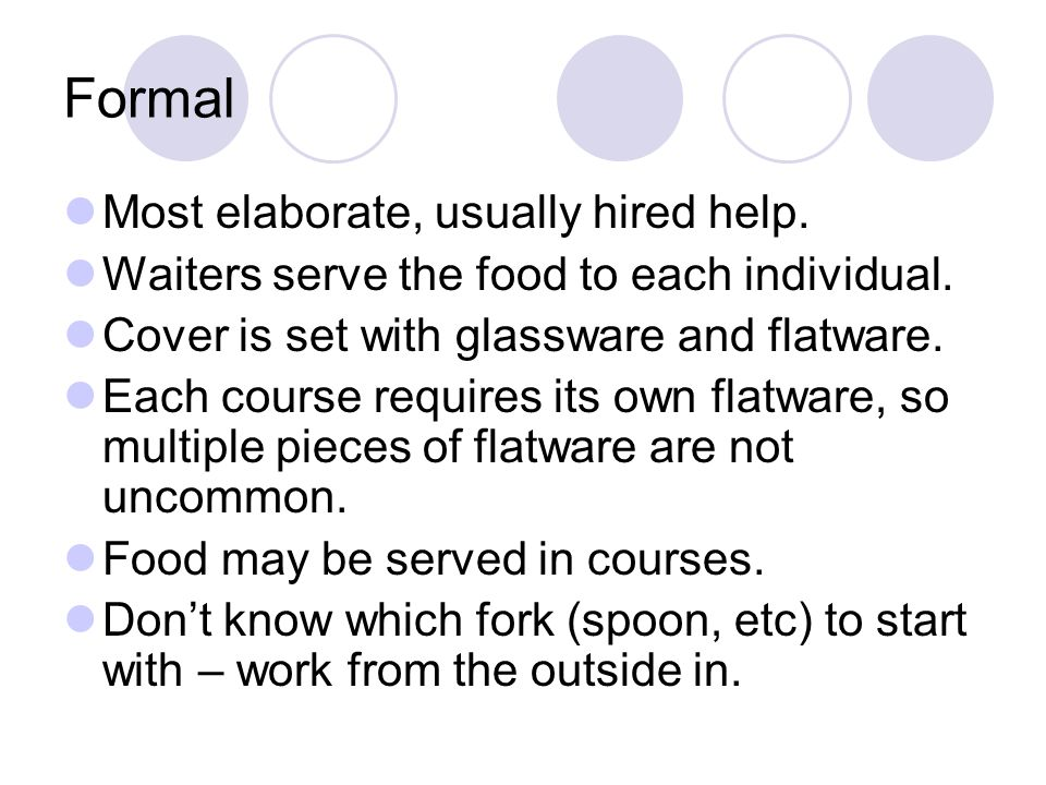 Formal Most elaborate, usually hired help. Waiters serve the food to each individual. Cover is set with glassware and flatware. Each course requires i