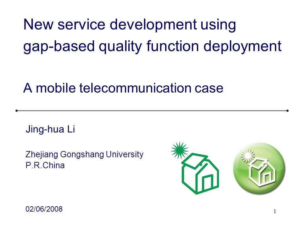 1 New service development using gap-based quality function deployment A mobile telecommunication case Jing-hua Li Zhejiang Gongshang University P.R.Ch