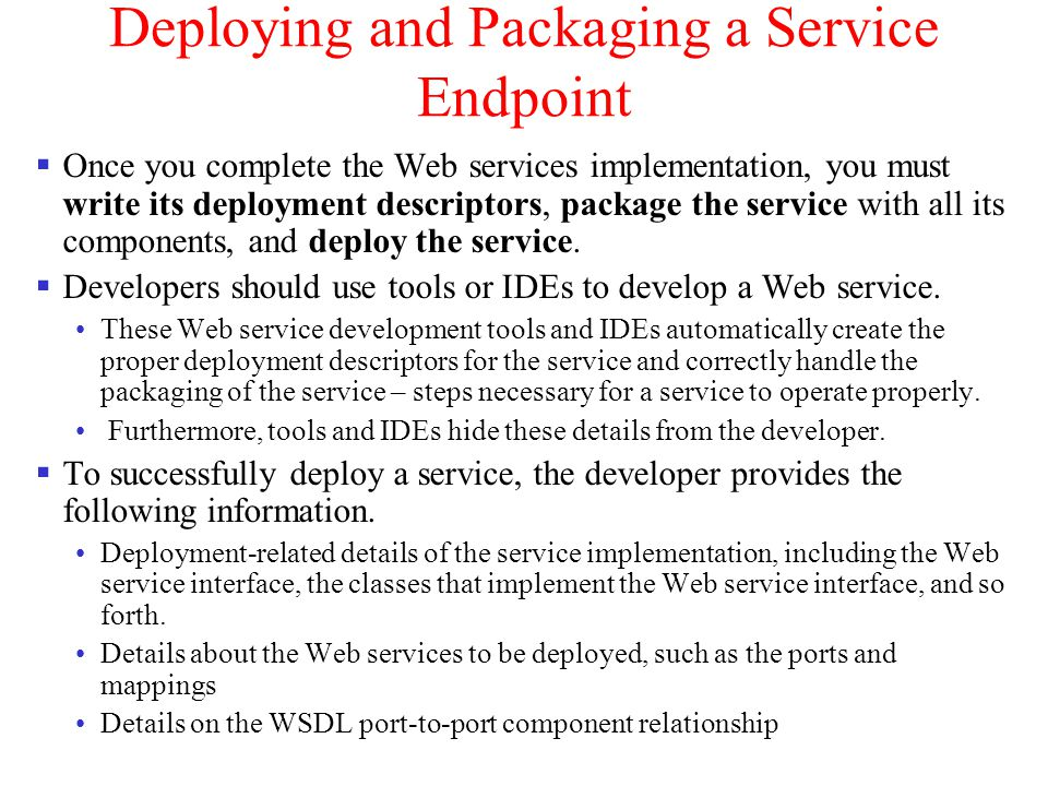 Deploying and Packaging a Service Endpoint Once you complete the Web services implementation, you must write its deployment descriptors, package the s