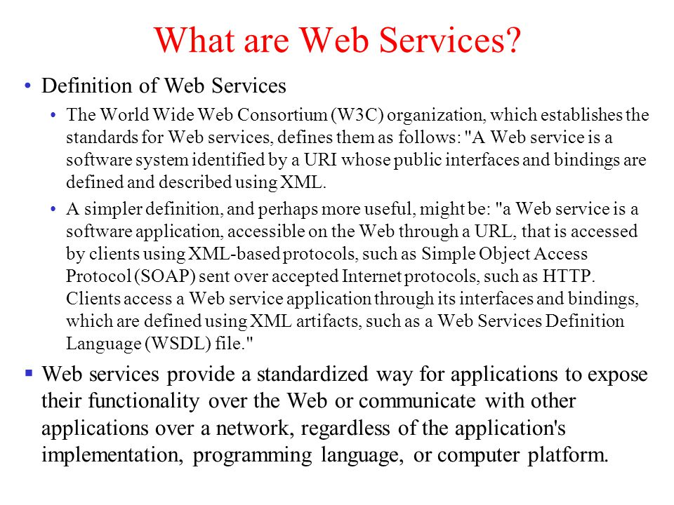 Web Services Benefits of Web Services Interoperability in a heterogeneous environment Business services through the Web Integration with existing systems Freedom of choice Support more client types Programming productivity Web services standards include: Common markup language for communication: Web services use eXtensible Markup Language (XML) for the common markup language.