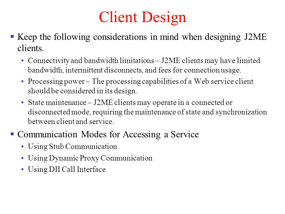 Client Design Keep the following considerations in mind when designing J2ME clients. Connectivity and bandwidth limitations – J2ME clients may have li