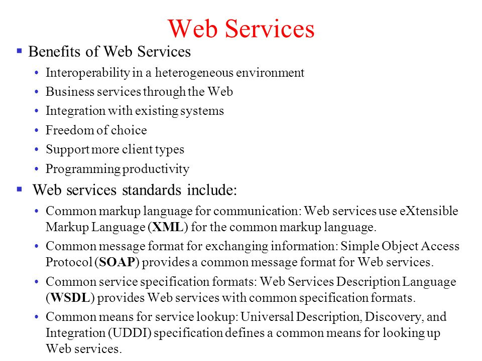 Web Services Benefits of Web Services Interoperability in a heterogeneous environment Business services through the Web Integration with existing syst