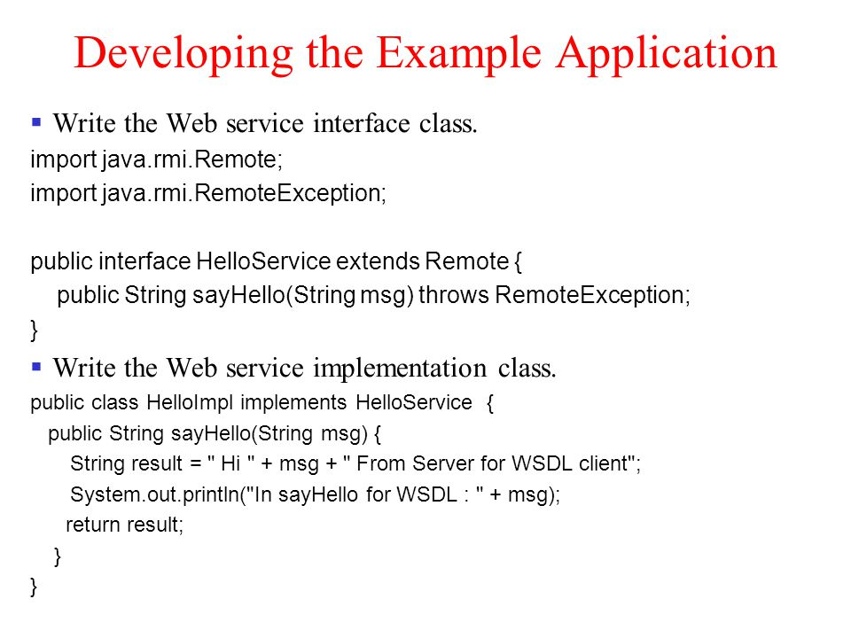 Developing the Example Application Write the Web service interface class. import java.rmi.Remote; import java.rmi.RemoteException; public interface He