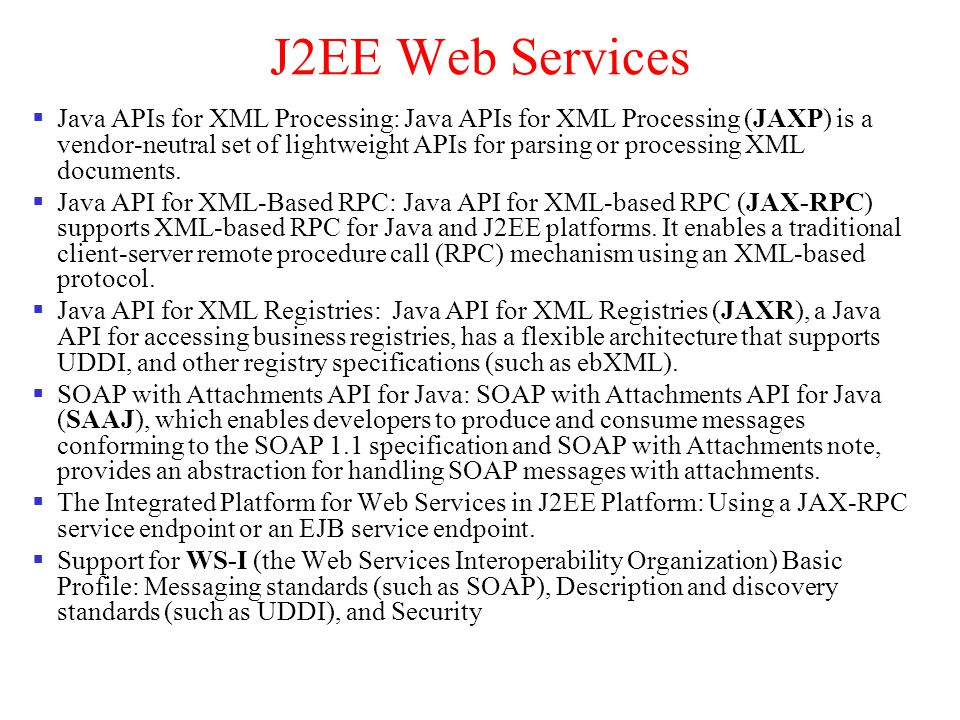 J2EE Web Services Java APIs for XML Processing: Java APIs for XML Processing (JAXP) is a vendor-neutral set of lightweight APIs for parsing or process