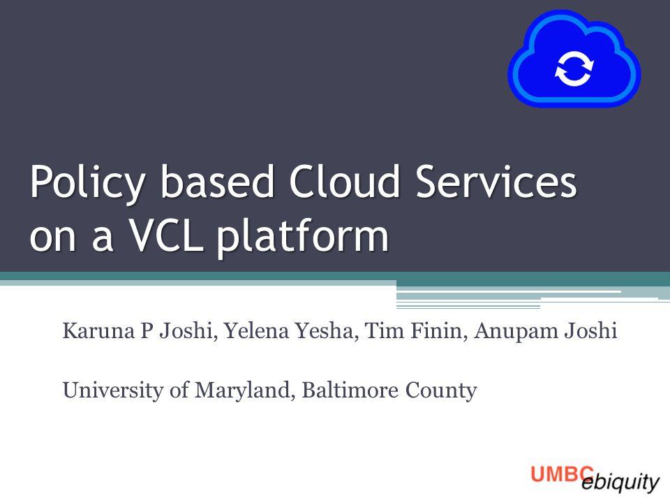 Policy based Cloud Services on a VCL platform Karuna P Joshi, Yelena Yesha, Tim Finin, Anupam Joshi University of Maryland, Baltimore County