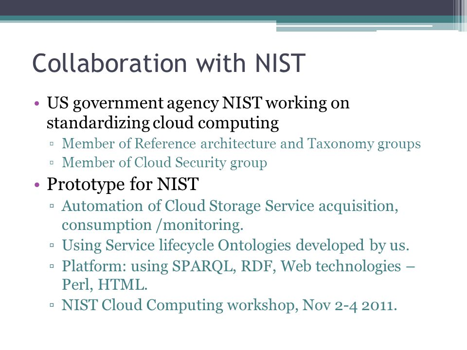 Collaboration with NIST US government agency NIST working on standardizing cloud computing Member of Reference architecture and Taxonomy groups Member