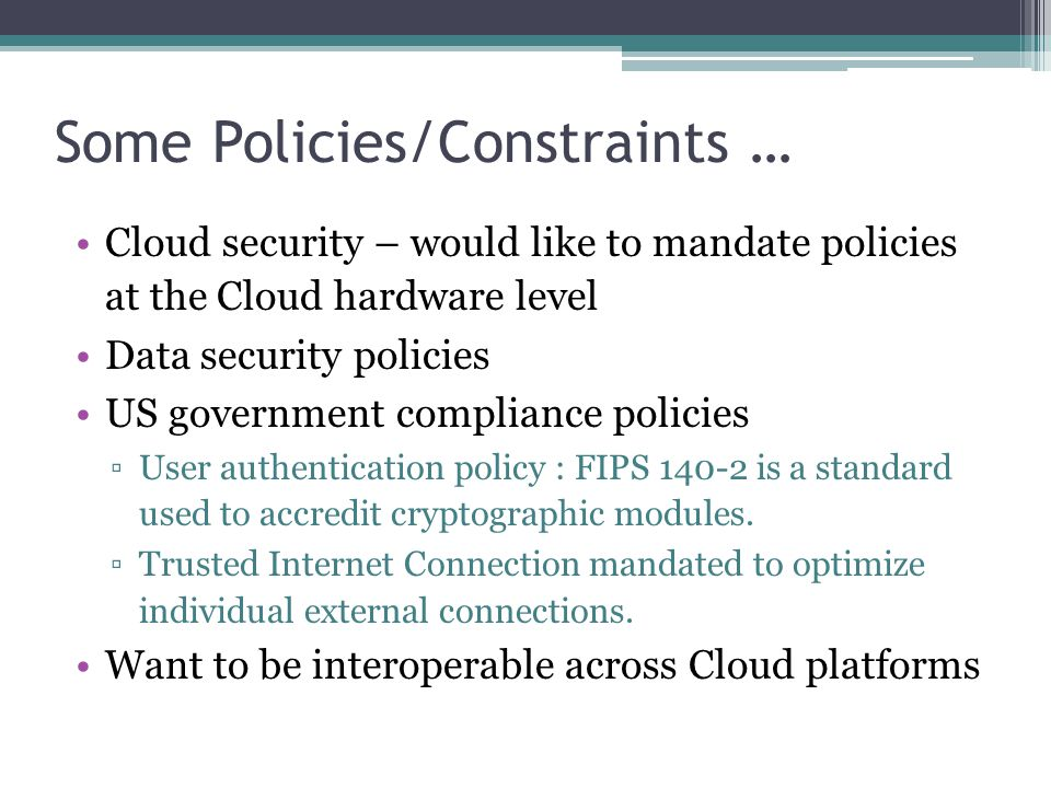 Some Policies/Constraints … Cloud security – would like to mandate policies at the Cloud hardware level Data security policies US government complianc